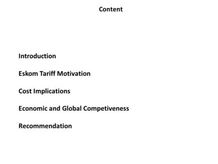 Introduction Eskom Tariff Motivation Cost Implications Economic and Global Competiveness Recommendation Content.