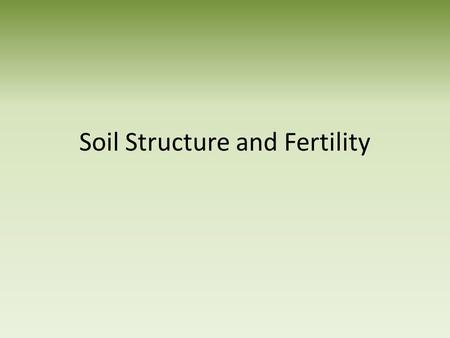 Soil Structure and Fertility. What is Soil Naturally occurring, loose material at the surface of the Earth Supports plant and animal life Composed of:
