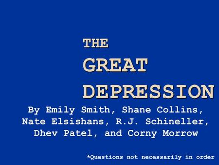 THE GREAT DEPRESSION By Emily Smith, Shane Collins, Nate Elsishans, R.J. Schineller, Dhev Patel, and Corny Morrow *Questions not necessarily in order.