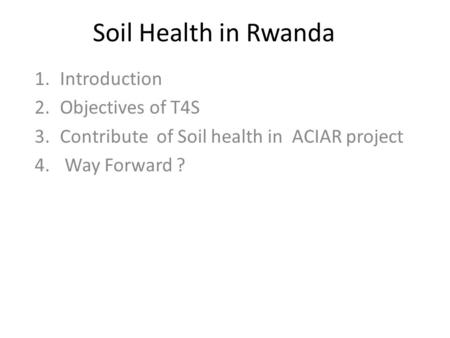 Soil Health in Rwanda 1.Introduction 2.Objectives of T4S 3.Contribute of Soil health in ACIAR project 4. Way Forward ?