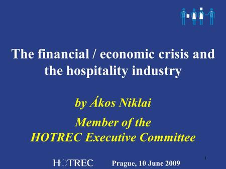 Prague, 10 June 2009 1 The financial / economic crisis and the hospitality industry by Ákos Niklai Member of the HOTREC Executive Committee.