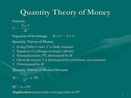 1 Quantity Theory of Money Velocity P  Y V = M Equation of Exchange M  V = P  Y Quantity Theory of Money 1. Irving Fisher's view: V is fairly constant.