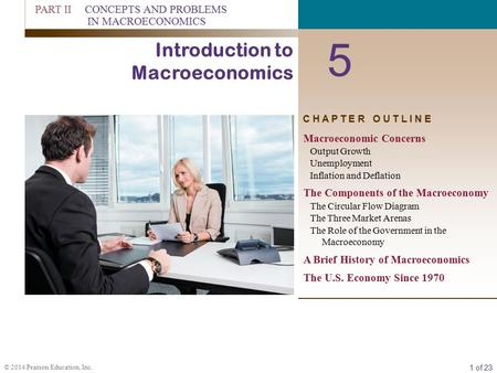 1 of 23 © 2014 Pearson Education, Inc. C H A P T E R O U T L I N E 5 Introduction to Macroeconomics Macroeconomic Concerns Output Growth Unemployment Inflation.