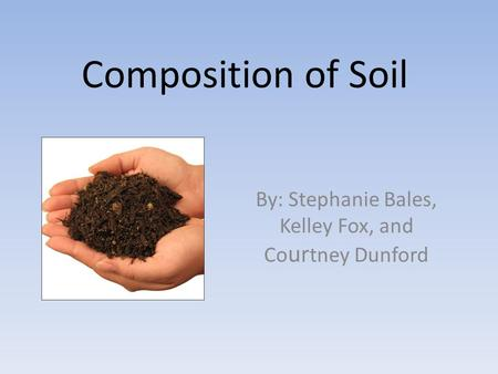Composition of Soil By: Stephanie Bales, Kelley Fox, and Co ur tney Dunford.