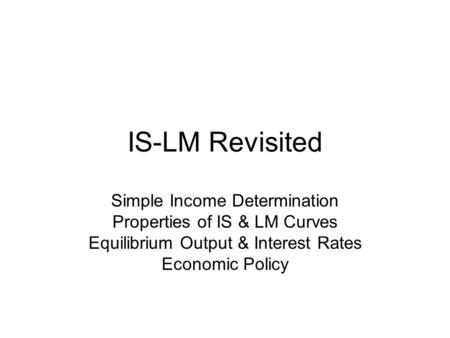 IS-LM Revisited Simple Income Determination Properties of IS & LM Curves Equilibrium Output & Interest Rates Economic Policy.