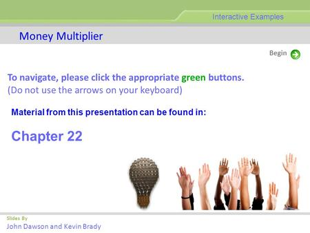 Slides By John Dawson and Kevin Brady Begin Money Multiplier Interactive Examples To navigate, please click the appropriate green buttons. (Do not use.