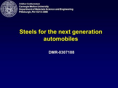 Sridhar Seetharaman Carnegie Mellon University Department of Materials Science and Engineering Pittsburgh, PA 15213-3890 Steels for the next generation.