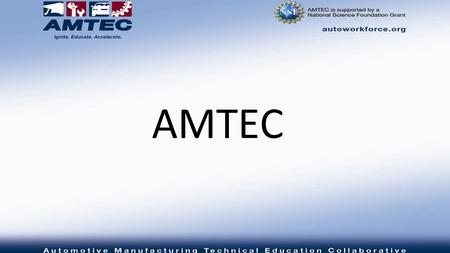 AMTEC. Who We Are An NSF ATE National Center of Excellence that consist of community colleges and auto industry partners in 12 states with a common, vision,