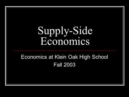 Supply-Side Economics Economics at Klein Oak High School Fall 2003.