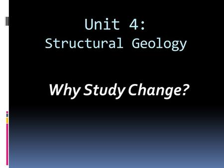 Unit 4: Structural Geology Why Study Change?. What is the Recipe for Soil?  Soil is a mixture of weathered down rock, organic matter, water, living things,
