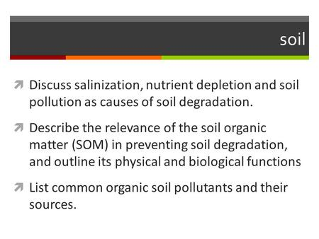 Soil  Discuss salinization, nutrient depletion and soil pollution as causes of soil degradation.  Describe the relevance of the soil organic matter (SOM)