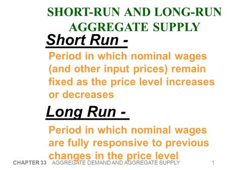 1 CHAPTER 33 AGGREGATE DEMAND AND AGGREGATE SUPPLY SHORT-RUN AND LONG-RUN AGGREGATE SUPPLY Period in which nominal wages (and other input prices) remain.