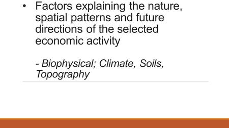 Factors explaining the nature, spatial patterns and future directions of the selected economic activity - Biophysical; Climate, Soils, Topography.