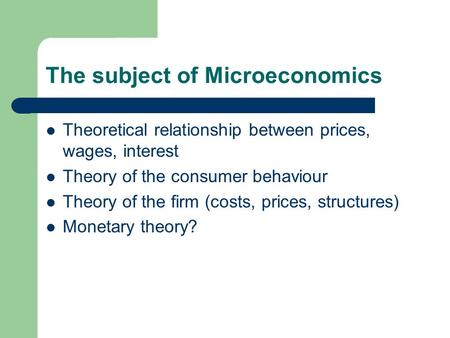 The subject of Microeconomics Theoretical relationship between prices, wages, interest Theory of the consumer behaviour Theory of the firm (costs, prices,