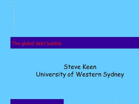 The global debt bubble Steve Keen University of Western Sydney.