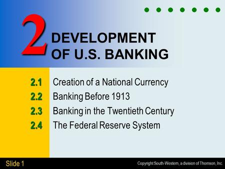 Copyright South-Western, a division of Thomson, Inc. Slide 1 DEVELOPMENT OF U.S. BANKING 2.1 2.1 Creation of a National Currency 2.2 2.2 Banking Before.