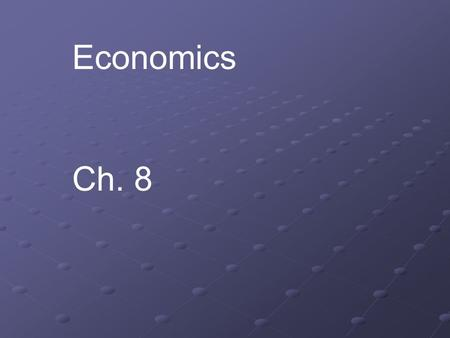 Economics Ch. 8. Economics – The study of how people make, exchange and use goods and services most people have limited resources to meet their unlimited.