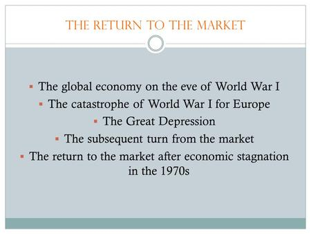 The Return to the Market  The global economy on the eve of World War I  The catastrophe of World War I for Europe  The Great Depression  The subsequent.