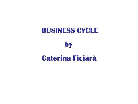 BUSINESS CYCLE by Caterina Ficiarà. An economic system is characterized by fluctuations. In some years, the production of goods and services rises and.
