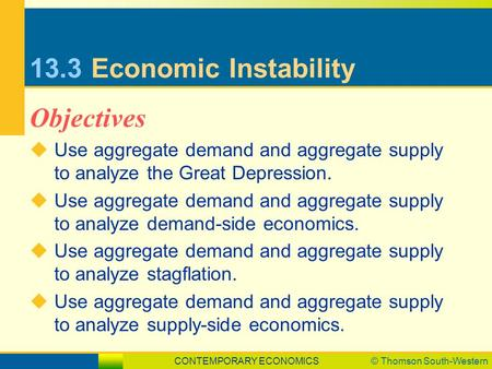 CONTEMPORARY ECONOMICS© Thomson South-Western 13.3Economic Instability  Use aggregate demand and aggregate supply to analyze the Great Depression.  Use.