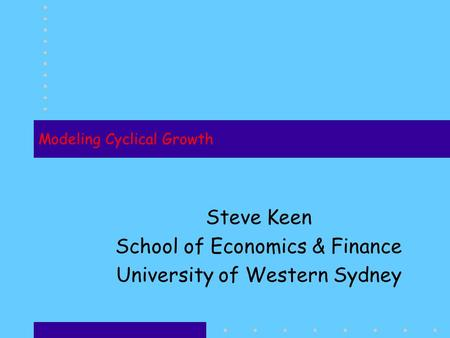 Modeling Cyclical Growth Steve Keen School of Economics & Finance University of Western Sydney.