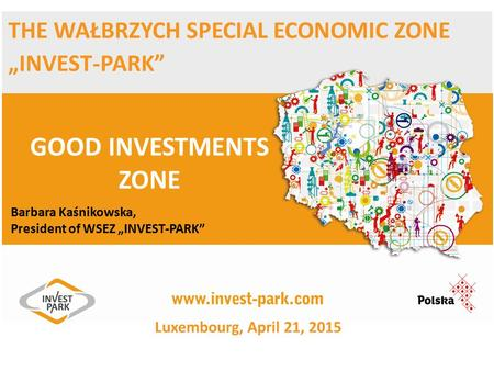 "THE WAŁBRZYCH SPECIAL ECONOMIC ZONE ""INVEST-PARK"" GOOD INVESTMENTS ZONE Barbara Kaśnikowska, President of WSEZ ""INVEST-PARK"" Luxembourg, April 21, 2015."