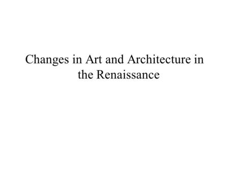Changes in Art and Architecture in the Renaissance.