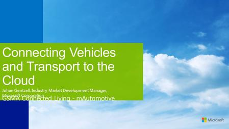 Connecting Vehicles and Transport to the Cloud GSMA Connected Living - mAutomotive Johan Gentzell. Industry Market Development Manager, Microsoft Corporation.