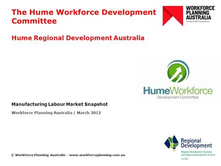 © Workforce Planning Australia - www.workforceplanning.com.au The Hume Workforce Development Committee Hume Regional Development Australia Manufacturing.