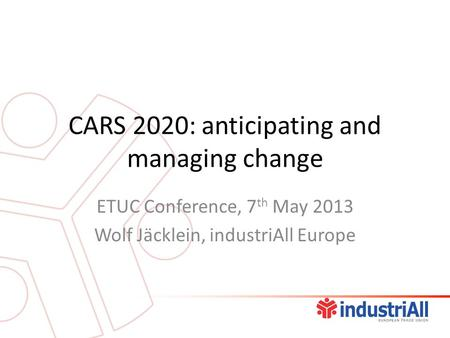 CARS 2020: anticipating and managing change ETUC Conference, 7 th May 2013 Wolf Jäcklein, industriAll Europe.