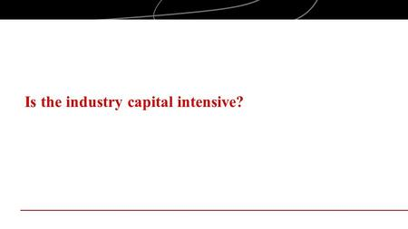 Is the industry capital intensive?. Objectives Examine industry structure, with a focus on capital intensity, in the context of entrepreneurial industry.