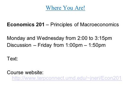 Where You Are! Economics 201 – Principles of Macroeconomics Monday and Wednesday from 2:00 to 3:15pm Discussion – Friday from 1:00pm – 1:50pm Text: Course.