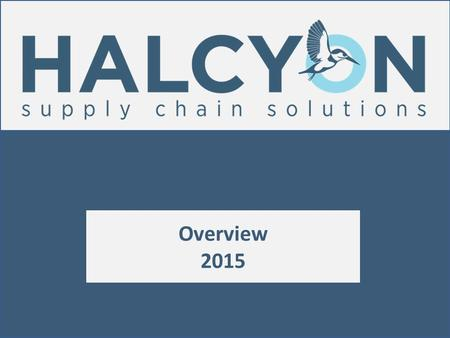 Overview 2015. Mission Statement Halcyon is a supply chain services company with global reach and expertise that spans domestic and international transportation.