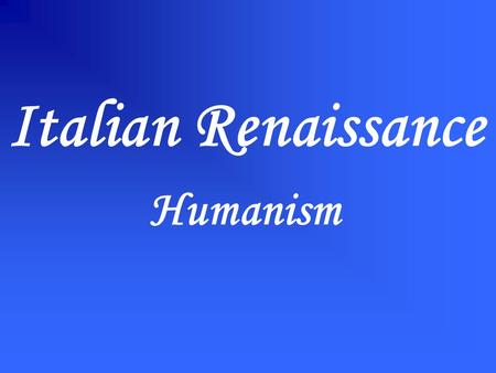 Italian Renaissance Humanism. INDIVIDUALISM CLASSICISM SECULARISM In the Renaissance a new philosophy, HUMANISM, emphasized: