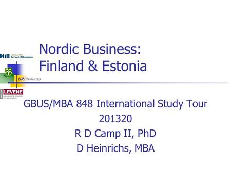 URBusiness GBUS/MBA 848 International Study Tour 201320 R D Camp II, PhD D Heinrichs, MBA Nordic Business: Finland & Estonia.
