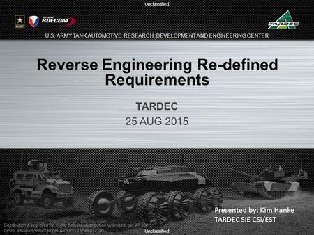Unclassified U.S. ARMY TANK AUTOMOTIVE RESEARCH, DEVELOPMENT AND ENGINEERING CENTER Reverse Engineering Re-defined Requirements TARDEC 25 AUG 2015 1 Presented.