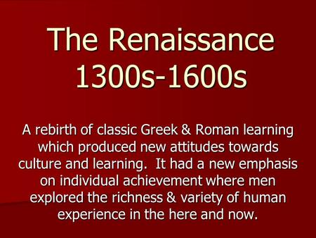 The Renaissance 1300s-1600s A rebirth of classic Greek & Roman learning which produced new attitudes towards culture and learning. It had a new emphasis.