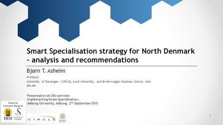 University of Stavanger uis.no Smart Specialisation strategy for North Denmark – analysis and recommendations Bjørn T. Asheim Professor ; CIRCLE, Lund.
