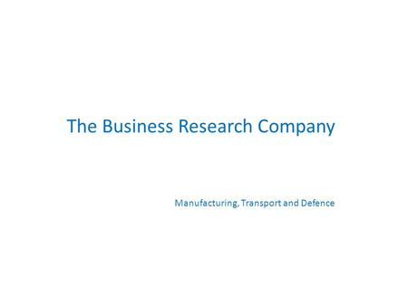 The Business Research Company Manufacturing, Transport and Defence.