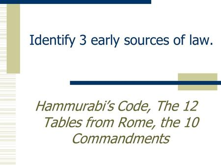 Identify 3 early sources of law. Hammurabi's Code, The 12 Tables from Rome, the 10 Commandments.