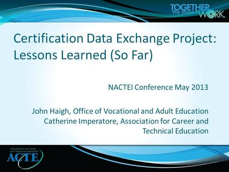 NACTEI Conference May 2013 John Haigh, Office of Vocational and Adult Education Catherine Imperatore, Association for Career and Technical Education Certification.
