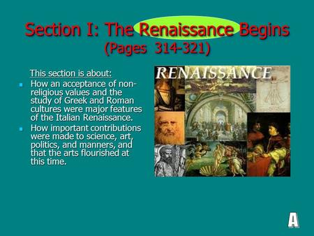 Section I: The Renaissance Begins (Pages 314-321) This section is about: This section is about: How an acceptance of non- religious values and the study.