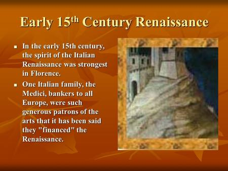 Early 15 th Century Renaissance In the early 15th century, the spirit of the Italian Renaissance was strongest in Florence. In the early 15th century,