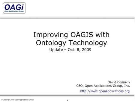 Copyright © 1995-2007 Open Applications Group, Inc. All rights reserved 1 © Copyright 2009 Open Applications Group Improving OAGIS with Ontology Technology.