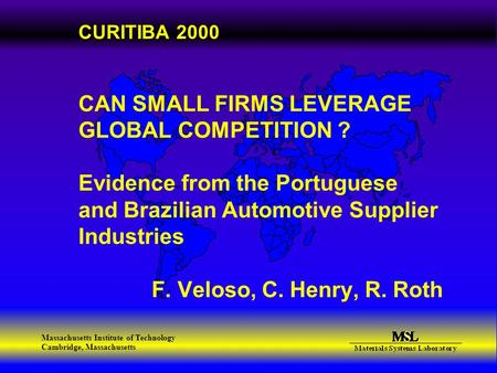Massachusetts Institute of Technology Cambridge, Massachusetts CURITIBA 2000 CAN SMALL FIRMS LEVERAGE GLOBAL COMPETITION ? Evidence from the Portuguese.