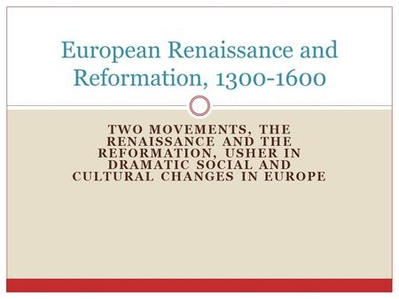TWO MOVEMENTS, THE RENAISSANCE AND THE REFORMATION, USHER IN DRAMATIC SOCIAL AND CULTURAL CHANGES IN EUROPE European Renaissance and Reformation, 1300-1600.