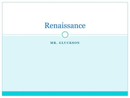"MR. GLUCKSON Renaissance. ""Rebirth"" Of new ideas. Such as education, science, technology, art, etc."