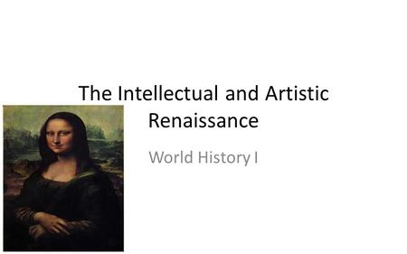 The Intellectual and Artistic Renaissance World History I.
