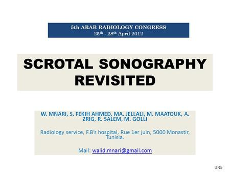 SCROTAL SONOGRAPHY REVISITED W. MNARI, S. FEKIH AHMED, MA. JELLALI, M. MAATOUK, A. ZRIG, R. SALEM, M. GOLLI Radiology service, F.B's hospital, Rue 1er.