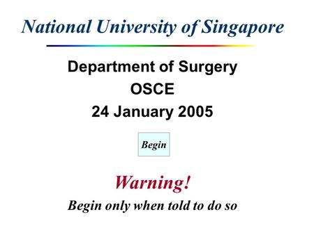 National University of Singapore Department of Surgery OSCE 24 January 2005 Warning! Begin only when told to do so Begin.